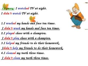 Образец: I watched TV at night. I didn't watch TV at night. 1.I washed my ha