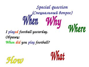 I played football yesterday. Образец: When did you play football? Special qu