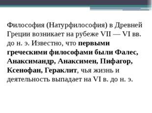 Философия (Натурфилософия) в Древней Греции возникает на рубеже VII — VI вв.