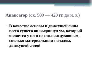 Анаксагор (ок. 500 — 428 гг. до н. э.) В качестве основы и движущей силы всег