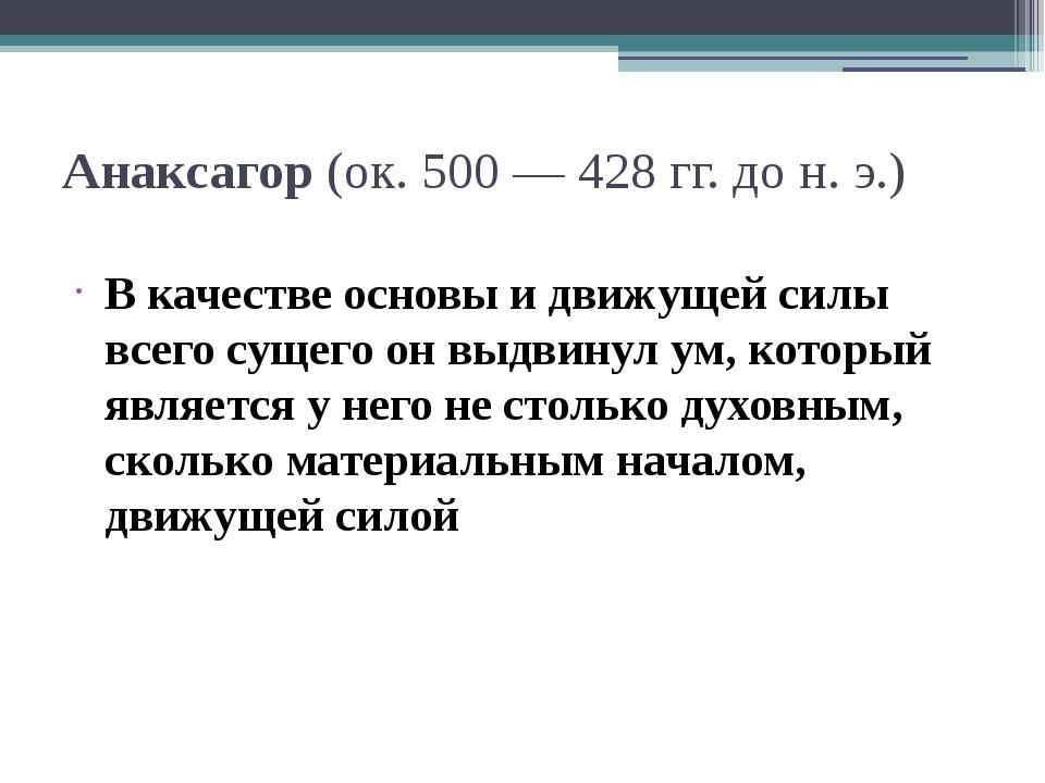 Анаксагор (ок. 500 — 428 гг. до н. э.) В качестве основы и движущей силы всег...