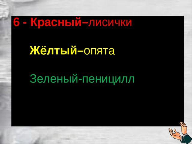 6 - Красный–лисички Жёлтый–опята Зеленый-пеницилл