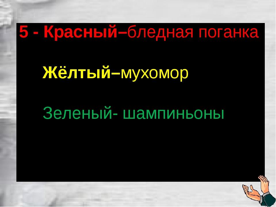 5 - Красный–бледная поганка Жёлтый–мухомор Зеленый- шампиньоны