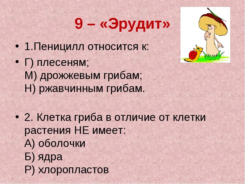9 – «Эрудит» 1.Пеницилл относится к: Г) плесеням; М) дрожжевым грибам; Н) р...
