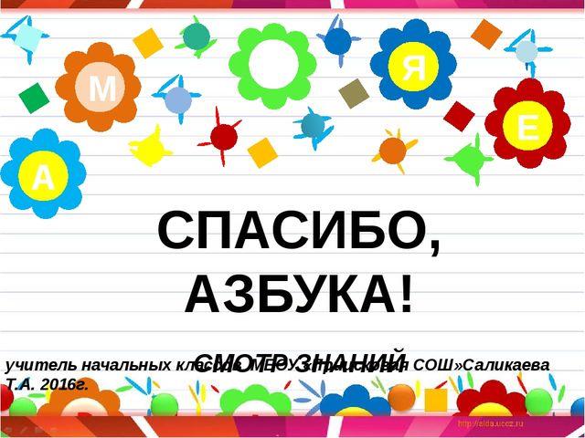 СПАСИБО, АЗБУКА! СМОТР ЗНАНИЙ Н М Е Я А учитель начальных классов МБОУ «Прии...