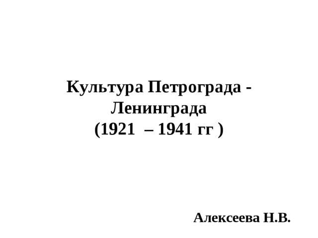 Культура Петрограда - Ленинграда (1921 – 1941 гг ) Алексеева Н.В.