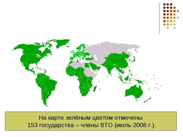 На карте зелёным цветом отмечены 153 государства – члены ВТО (июль 2008 г.).