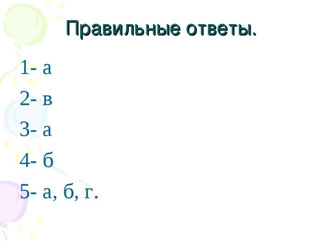Правильные ответы. 1- а 2- в 3- а 4- б 5- а, б, г.