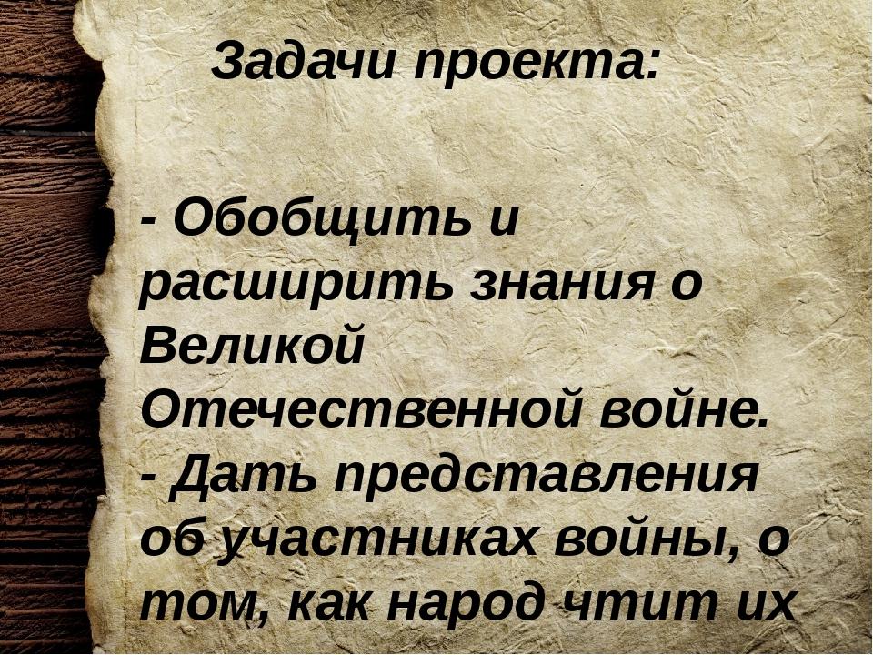 Задачи проекта: - Обобщить и расширить знания о Великой Отечественной войне....