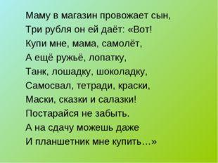 Маму в магазин провожает сын, Три рубля он ей даёт: «Вот! Купи мне, мама, сам