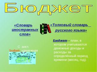 «Словарь иностранных слов» С англ. budget- «денежная сумка» «Толковый словар