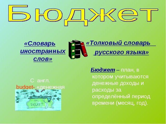 «Словарь иностранных слов» С англ. budget- «денежная сумка» «Толковый словар...