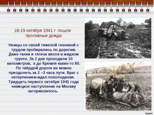 18-19 октября 1941 г. пошли проливные дожди. Немцы со своей тяжелой техникой