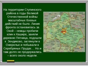 На территории Ступинского района в годы Великой Отечественной войны масштабны