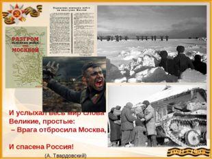 И услыхал весь мир слова Великие, простые: – Врага отбросила Москва, И спасен