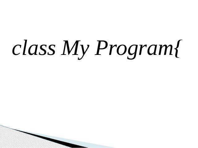 class My Program{