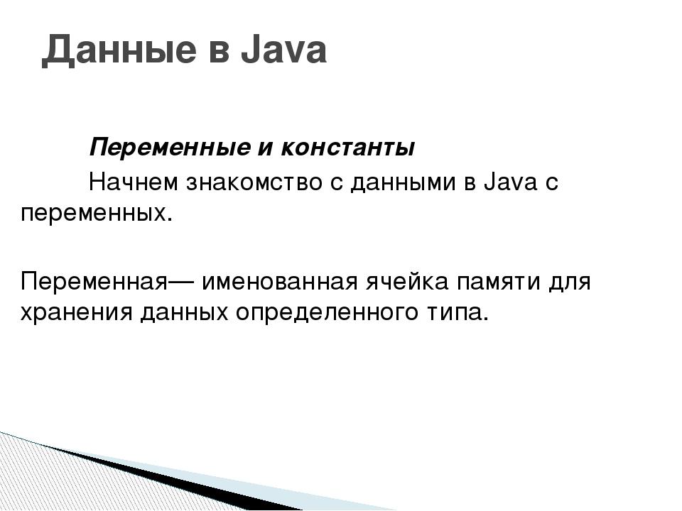 Переменные и константы Начнем знакомство с данными в Java с переменных. П...