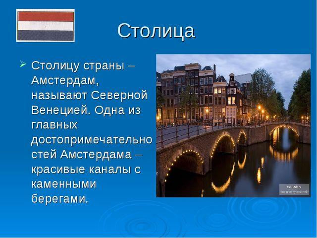 Столица Столицу страны – Амстердам, называют Северной Венецией. Одна из главн...