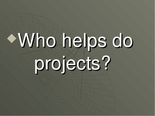 Who helps do projects?