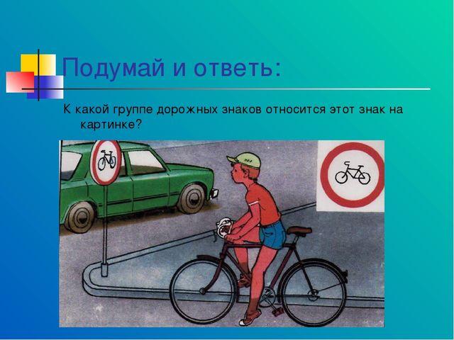 Подумай и ответь: К какой группе дорожных знаков относится этот знак на карти...