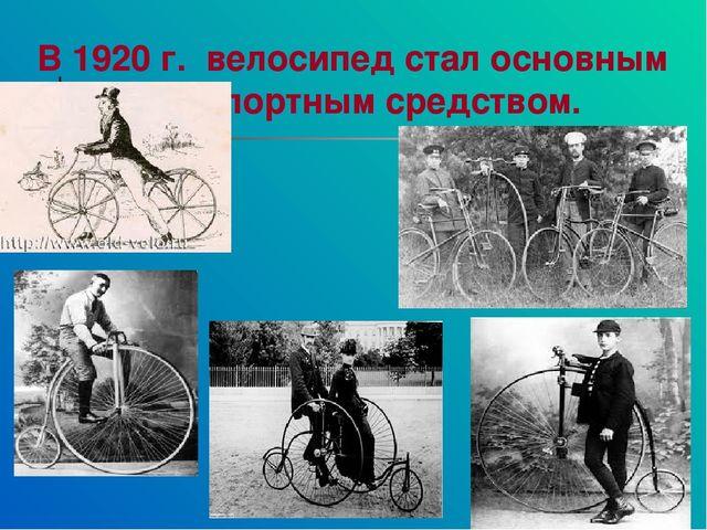 В 1920 г. велосипед стал основным транспортным средством.