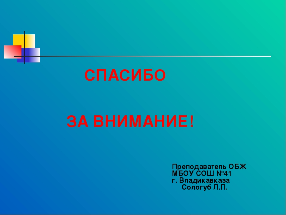 СПАСИБО ЗА ВНИМАНИЕ! Преподаватель ОБЖ МБОУ СОШ №41 г. Владикавказа Сологуб...