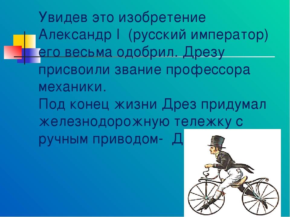 Увидев это изобретение Александр I (русский император) его весьма одобрил. Др...