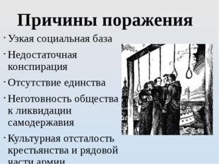 Причины поражения Узкая социальная база Недостаточная конспирация Отсутствие
