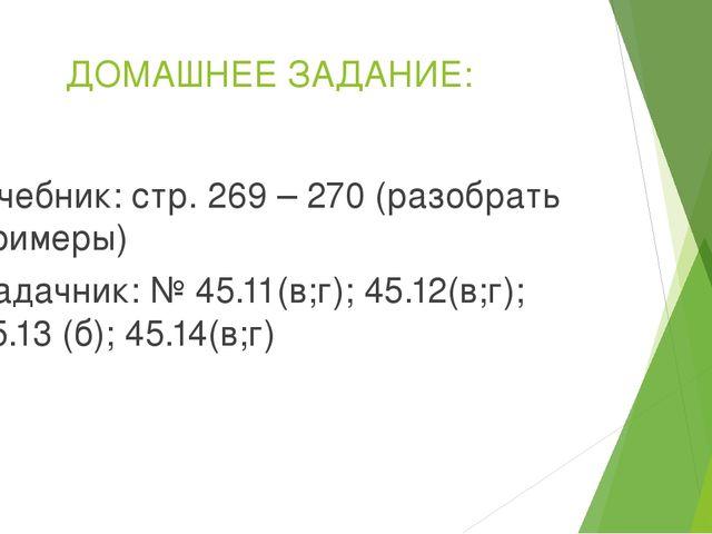 ДОМАШНЕЕ ЗАДАНИЕ: учебник: стр. 269 – 270 (разобрать примеры) Задачник: № 45....