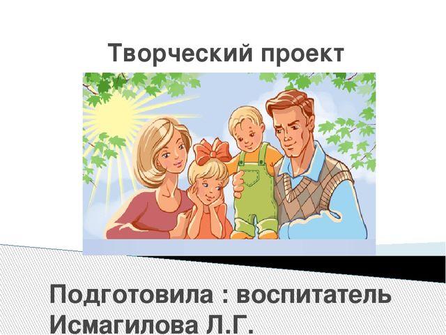 Творческий проект «Моя семья – наши увлечения» Подготовила : воспитатель Исм...