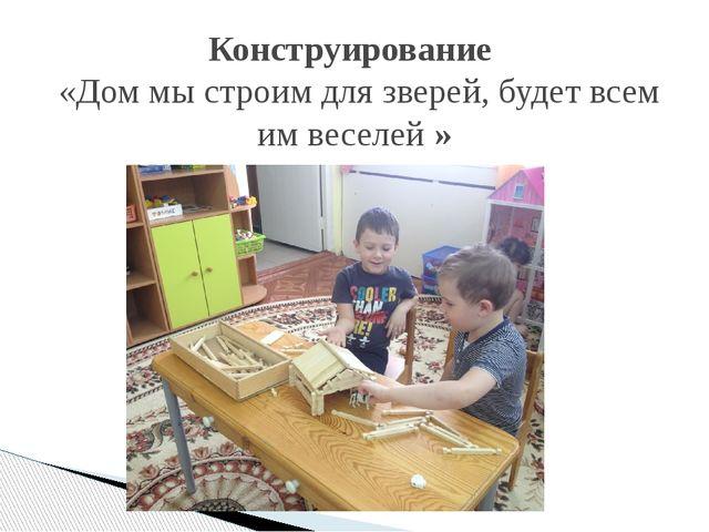 Конструирование «Дом мы строим для зверей, будет всем им веселей»