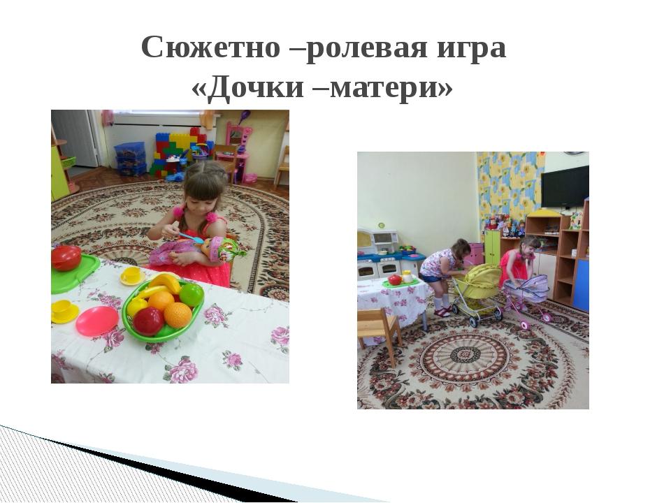 Сюжетно –ролевая игра «Дочки –матери»