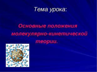 Тема урока: Основные положения молекулярно-кинетической теории.