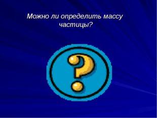 Можно ли определить массу частицы?