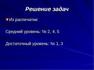 Решение задач Из распечатки: Средний уровень: № 2, 4, 5 Достаточный уровень: