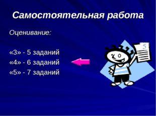 Самостоятельная работа Оценивание: «3» - 5 заданий «4» - 6 заданий «5» - 7 за