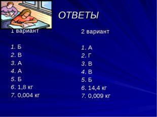 ОТВЕТЫ 1 вариант 1. Б 2. В 3. А 4. А 5. Б 6. 1,8 кг 7. 0,004 кг 2 вариант 1.