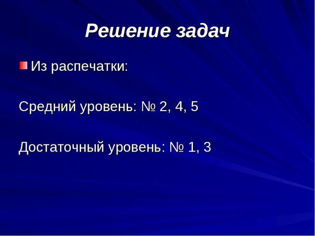 Решение задач Из распечатки: Средний уровень: № 2, 4, 5 Достаточный уровень:...