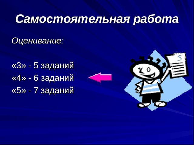 Самостоятельная работа Оценивание: «3» - 5 заданий «4» - 6 заданий «5» - 7 за...