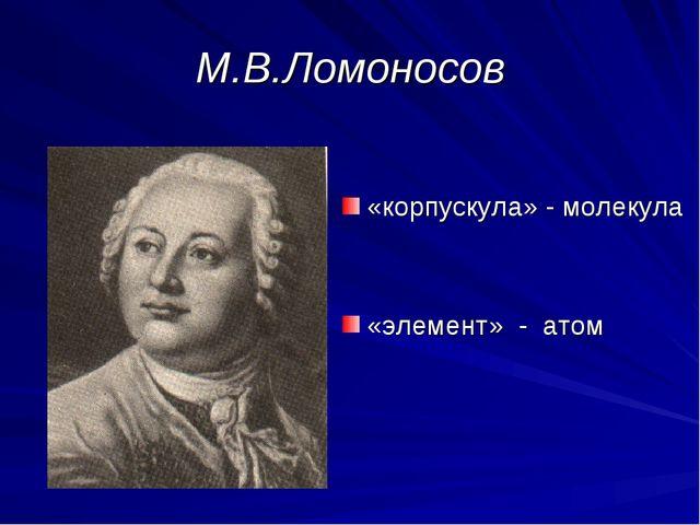 М.В.Ломоносов «корпускула» - молекула «элемент» - атом