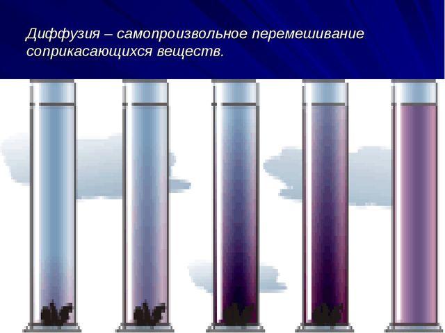 Диффузия – самопроизвольное перемешивание соприкасающихся веществ.