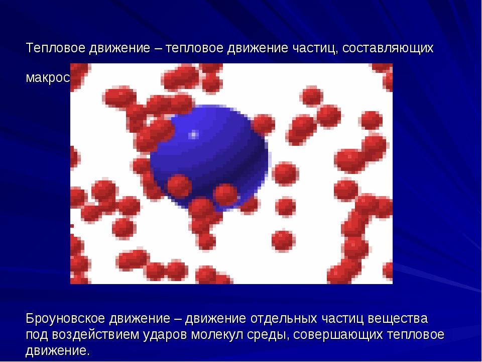 Тепловое движение – тепловое движение частиц, составляющих макроскопические т...