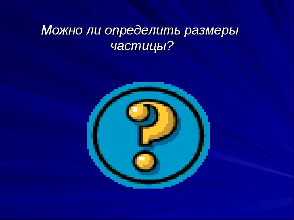 Можно ли определить размеры частицы?