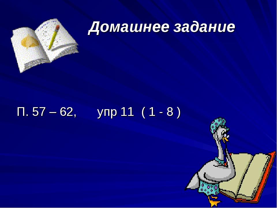 Домашнее задание П. 57 – 62, упр 11 ( 1 - 8 )