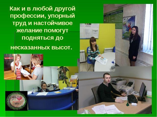 Как и в любой другой профессии, упорный труд и настойчивое желание помогут по...