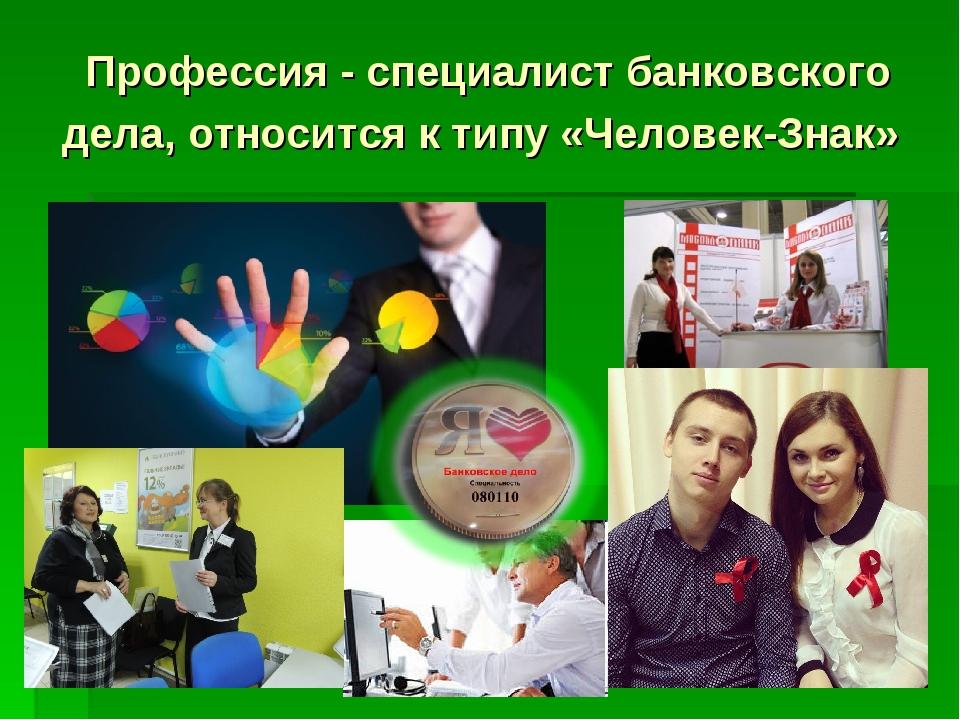 Профессия - специалист банковского дела, относится к типу «Человек-Знак»
