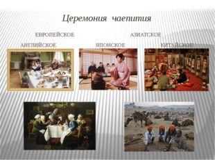 Церемония чаепития ЕВРОПЕЙСКОЕ АЗИАТСКОЕ АНГЛИЙСКОЕ ЯПОНСКОЕ КИТАЙСКОЕ ГАЛОНД