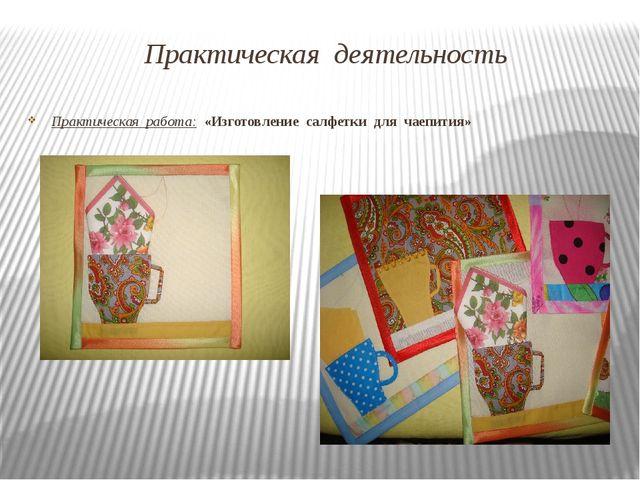 Практическая деятельность Практическая работа: «Изготовление салфетки для чае...
