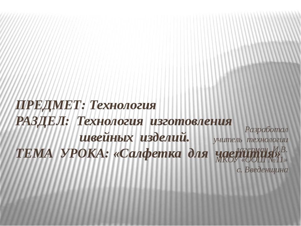 Разработал учитель технологии лагерман И.В. МКОУ «ООШ №11» с. Введенщина ПРЕД...