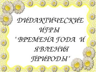 """ДИДАКТИЧЕСКИЕ ИГРЫ """" ВРЕМЕНА ГОДА И ЯВЛЕНИЯ ПРИРОДЫ"""""""